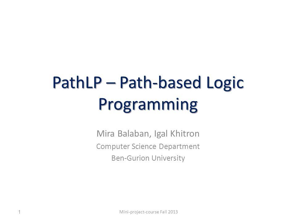 PathLP: Type path expressions Person!spouse[Person]{0..1} The type of spouse s of nodes of type Person is Person (or a subtype of Person ), and there is at most 1 such edge Assume – ?n1.spouse[?n2] – ?n1:Person Mini-project-course Fall 201312 and Person ?n1 IF at most 1 spouse edge spouse ?n2 THEN  ?n2:Person