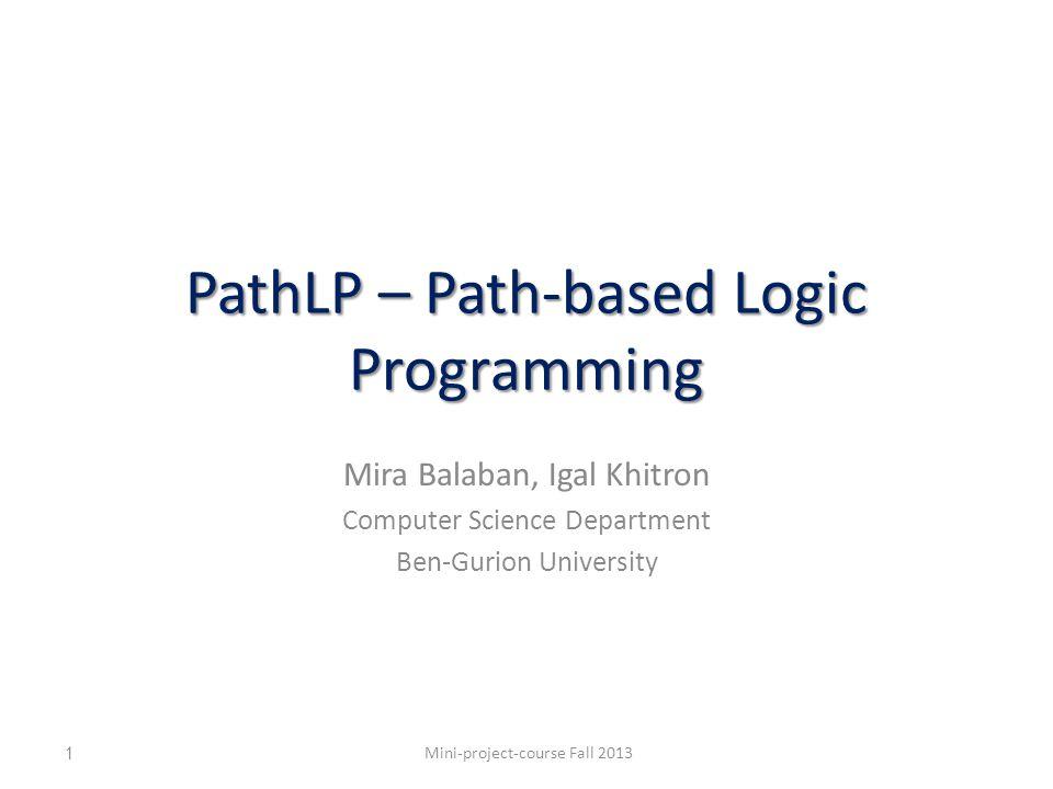PathLP – Path-based Logic Programming Mira Balaban, Igal Khitron Computer Science Department Ben-Gurion University Mini-project-course Fall 20131