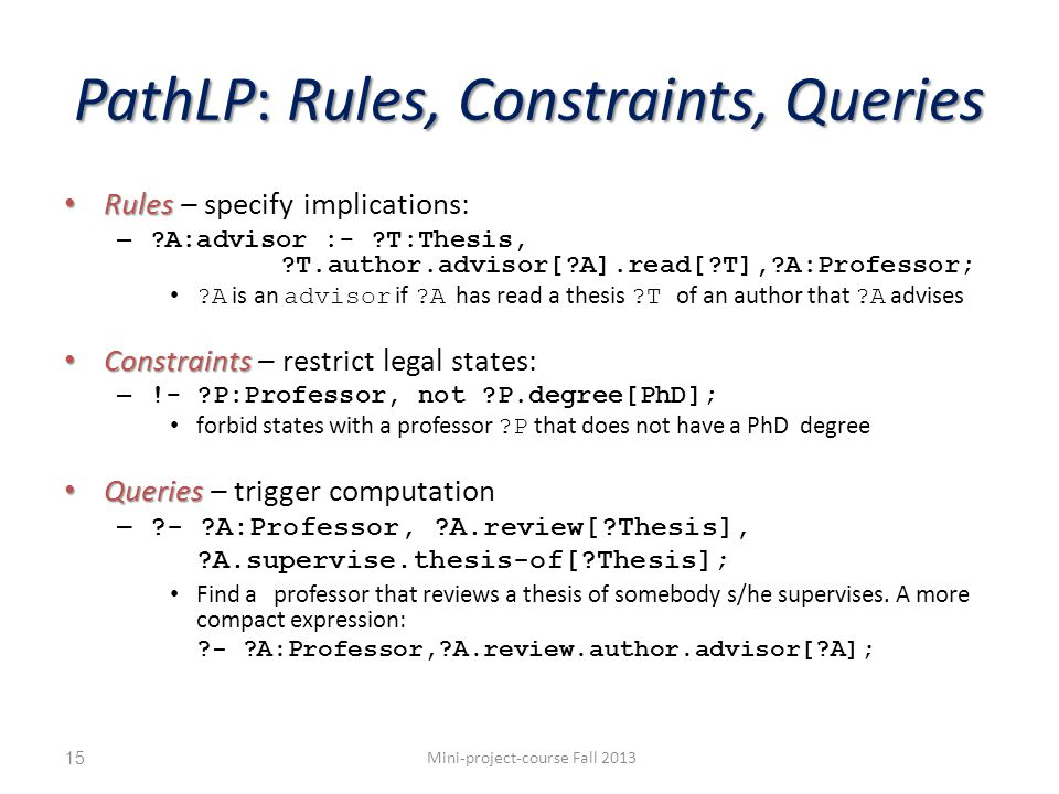 PathLP: Rules, Constraints, Queries Rules Rules – specify implications: – A:advisor :- T:Thesis, T.author.advisor[ A].read[ T], A:Professor; A is an advisor if A has read a thesis T of an author that A advises Constraints Constraints – restrict legal states: – !- P:Professor, not P.degree[PhD]; forbid states with a professor P that does not have a PhD degree Queries Queries – trigger computation – - A:Professor, A.review[ Thesis], A.supervise.thesis-of[ Thesis]; Find a professor that reviews a thesis of somebody s/he supervises.