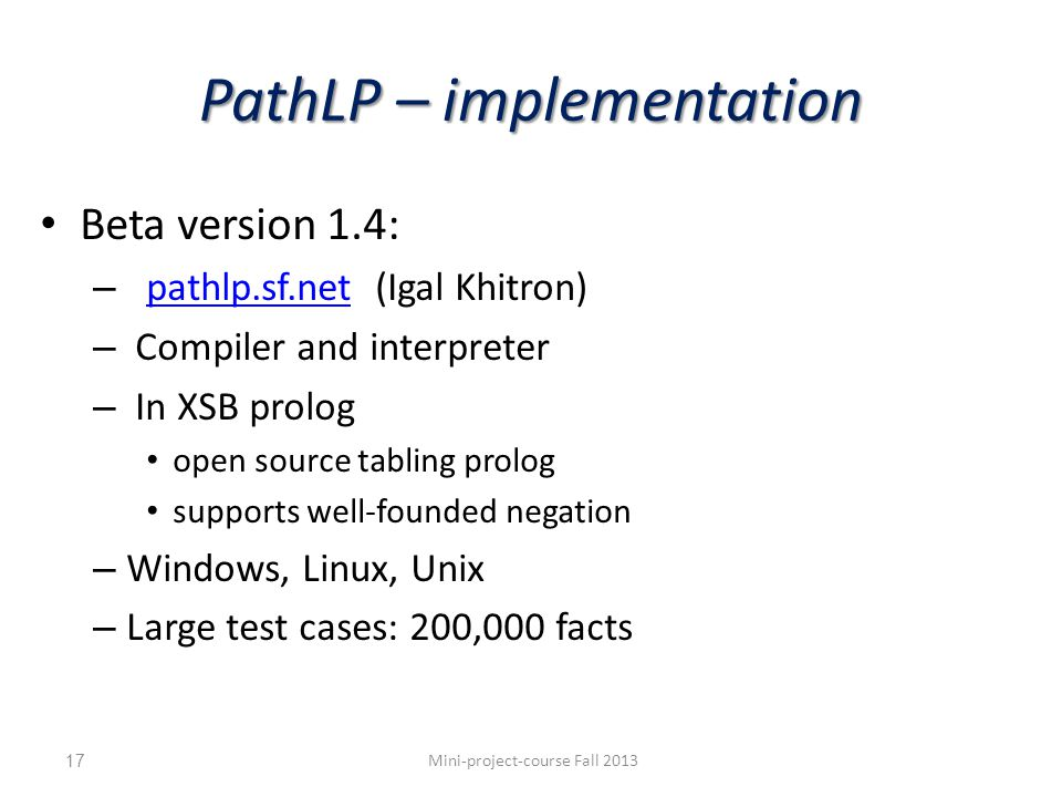 PathLP – implementation Beta version 1.4: – pathlp.sf.net (Igal Khitron) pathlp.sf.net – Compiler and interpreter – In XSB prolog open source tabling prolog supports well-founded negation – Windows, Linux, Unix – Large test cases: 200,000 facts Mini-project-course Fall 201317
