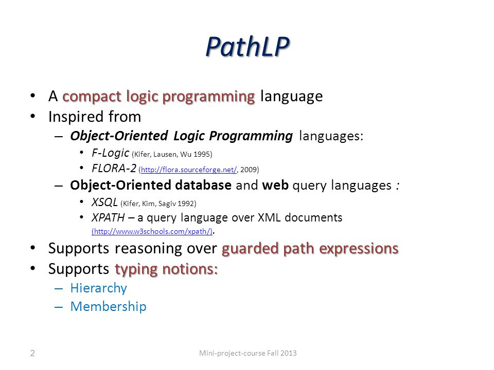 PathLP compact logic programming A compact logic programming language Inspired from – Object-Oriented Logic Programming languages: F-Logic (Kifer, Lausen, Wu 1995) FLORA-2 (http://flora.sourceforge.net/, 2009)http://flora.sourceforge.net/ – Object-Oriented database and web query languages : XSQL (Kifer, Kim, Sagiv 1992) XPATH – a query language over XML documents (http://www.w3schools.com/xpath/).
