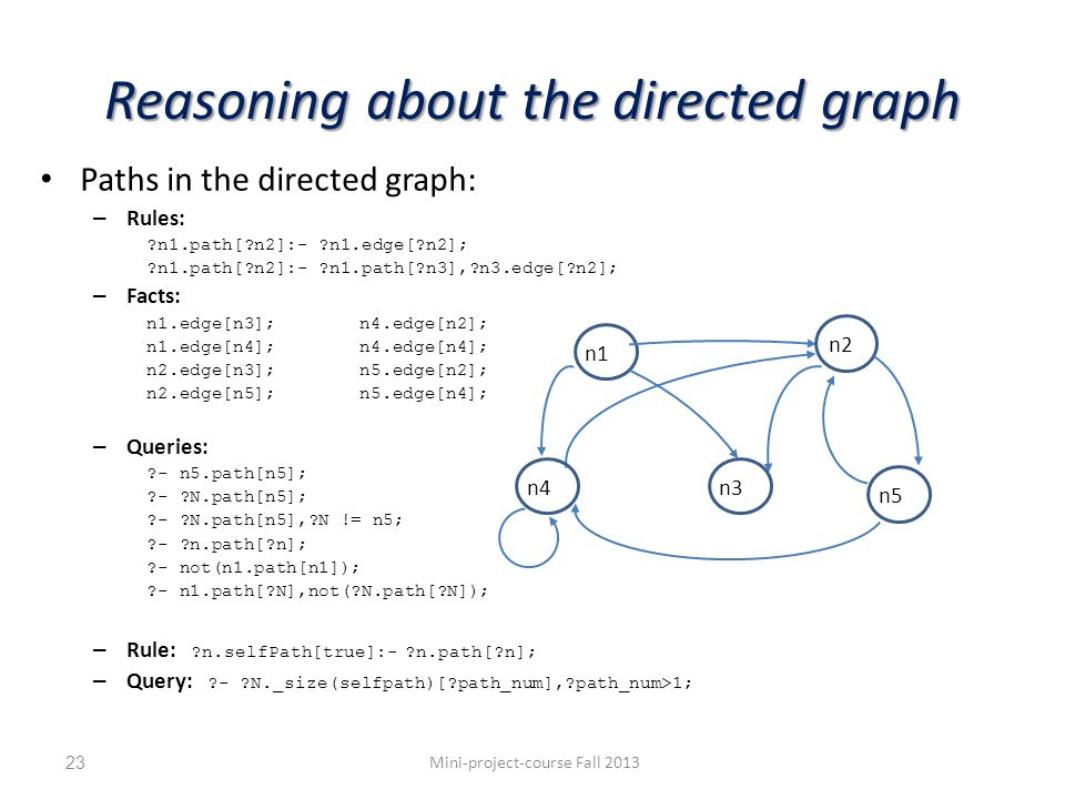 Reasoning about the directed graph Paths in the directed graph: – Rules: n1.path[ n2]:- n1.edge[ n2]; n1.path[ n2]:- n1.path[ n3], n3.edge[ n2]; – Facts: n1.edge[n3];n4.edge[n2]; n1.edge[n4];n4.edge[n4]; n2.edge[n3];n5.edge[n2]; n2.edge[n5];n5.edge[n4]; – Queries: - n5.path[n5]; - N.path[n5]; - N.path[n5], N != n5; - n.path[ n]; - not(n1.path[n1]); - n1.path[ N],not( N.path[ N]); – Rule: n.selfPath[true]:- n.path[ n]; – Query: - N._size(selfpath)[ path_num], path_num>1; Mini-project-course Fall 201323 n1 n2 n4n3 n5