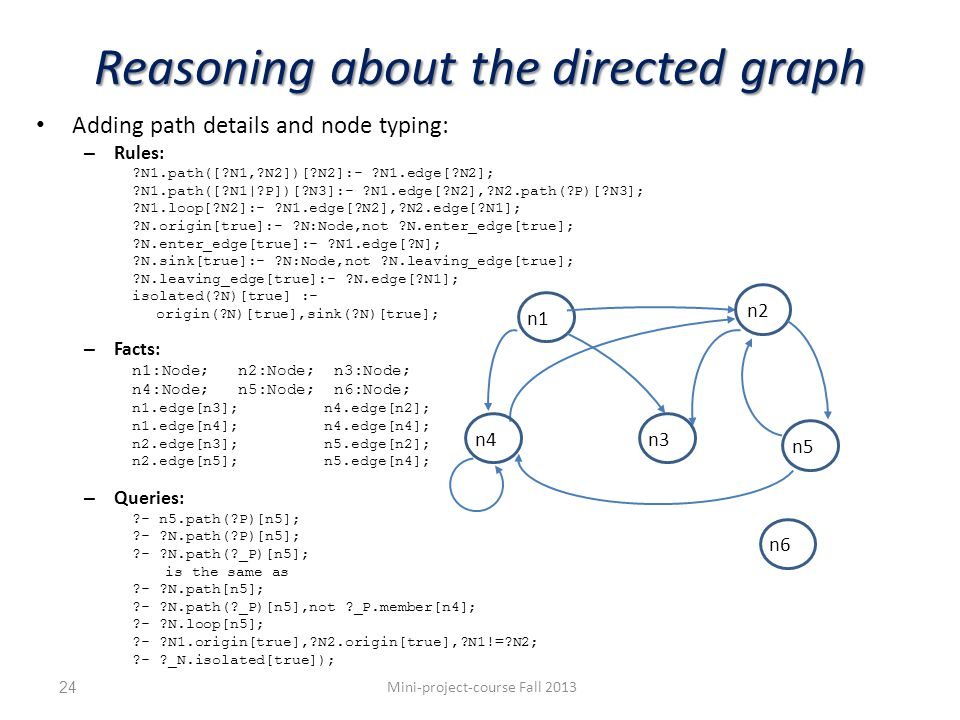 Reasoning about the directed graph Adding path details and node typing: – Rules: N1.path([ N1, N2])[ N2]:- N1.edge[ N2]; N1.path([ N1| P])[ N3]:- N1.edge[ N2], N2.path( P)[ N3]; N1.loop[ N2]:- N1.edge[ N2], N2.edge[ N1]; N.origin[true]:- N:Node,not N.enter_edge[true]; N.enter_edge[true]:- N1.edge[ N]; N.sink[true]:- N:Node,not N.leaving_edge[true]; N.leaving_edge[true]:- N.edge[ N1]; isolated( N)[true] :- origin( N)[true],sink( N)[true]; – Facts: n1:Node; n2:Node; n3:Node; n4:Node; n5:Node; n6:Node; n1.edge[n3];n4.edge[n2]; n1.edge[n4];n4.edge[n4]; n2.edge[n3];n5.edge[n2]; n2.edge[n5];n5.edge[n4]; – Queries: - n5.path( P)[n5]; - N.path( P)[n5]; - N.path( _P)[n5]; is the same as - N.path[n5]; - N.path( _P)[n5],not _P.member[n4]; - N.loop[n5]; - N1.origin[true], N2.origin[true], N1!= N2; - _N.isolated[true]); Mini-project-course Fall 201324 n1 n2 n4n3 n5 n6