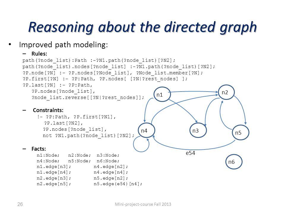 Reasoning about the directed graph Improved path modeling: – Rules: path( node_list):Path :- N1.path( node_list)[ N2]; path( node_list).nodes[ node_list] :- N1.path( node_list)[ N2]; P.node[ N] :- P.nodes[ Node_list], Node_list.member[ N]; P.first[ N] :- P:Path, P.nodes[ [ N| rest_nodes] ]; P.last[ N] :- P:Path, P.nodes[ node_list], node_list.reverse[[ N| rest_nodes]]; – Constraints: !- P:Path, P.first[ N1], P.last[ N2], P.nodes[ node_list], not N1.path( node_list)[ N2]; – Facts: n1:Node; n2:Node; n3:Node; n4:Node; n5:Node; n6:Node; n1.edge[n3];n4.edge[n2]; n1.edge[n4];n4.edge[n4]; n2.edge[n3];n5.edge[n2]; n2.edge[n5];n5.edge(e54)[n4]; Mini-project-course Fall 201326 n1 n2 n4n3 n5 n6 e54