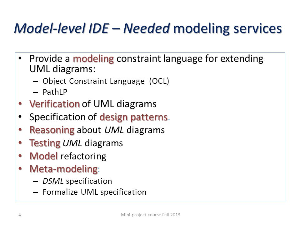 Model-level IDE – Needed modeling services modeling Provide a modeling constraint language for extending UML diagrams: – Object Constraint Language (OCL) – PathLP Verification Verification of UML diagrams design patterns Specification of design patterns.