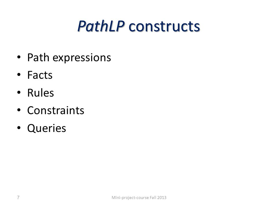 PathLP: Object path expressions constants, variables,., guards Consist of constants, variables,., guards objects Denote objects ?C.friend.student[?S].name The names of a student s of a friend of c, for some bindings s and c to variables ?S and ?C Mini-project-course Fall 2013 constant variable guard 8 denotation c friend student s name student … … …