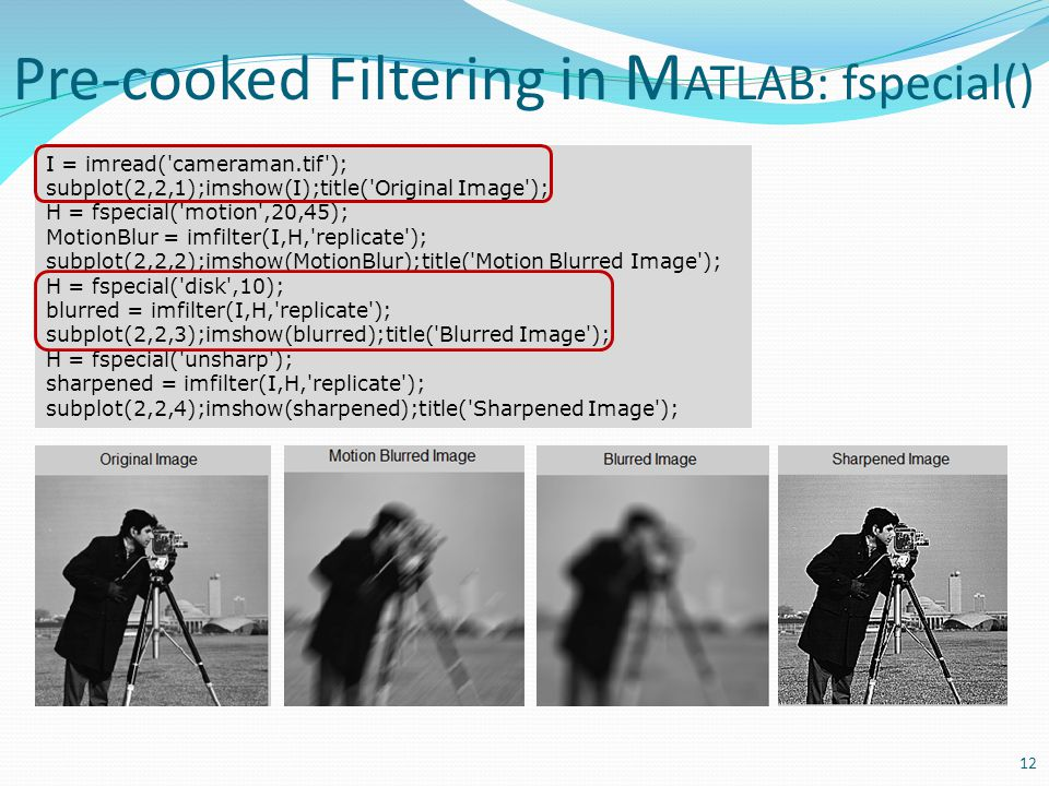 Pre-cooked Filtering in M ATLAB: fspecial() 12 I = imread('cameraman.tif'); subplot(2,2,1);imshow(I);title('Original Image'); H = fspecial('motion',20