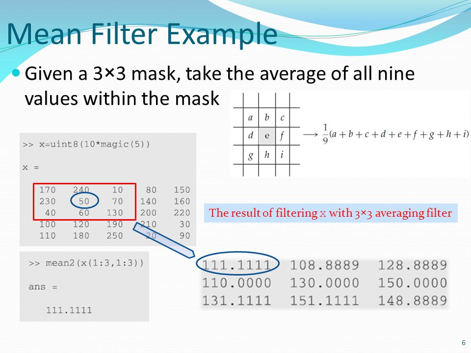 Mean Filter Example Given a 3×3 mask, take the average of all nine values within the mask 6 The result of filtering x with 3×3 averaging filter