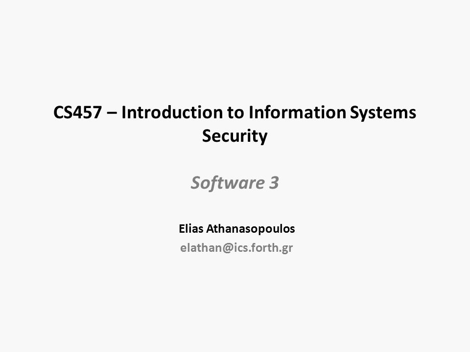 CS457 – Introduction to Information Systems Security Software 3 Elias Athanasopoulos elathan@ics.forth.gr