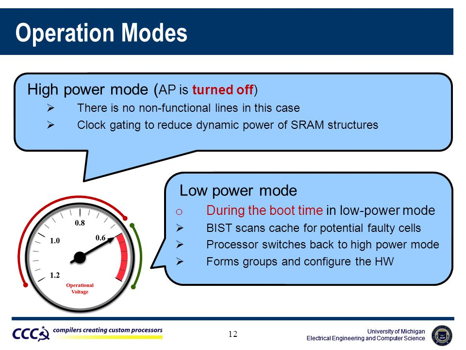 University of Michigan Electrical Engineering and Computer Science University of Michigan Electrical Engineering and Computer Science University of Michigan Electrical Engineering and Computer Science Operation Modes 12 High power mode ( AP is turned off)  There is no non-functional lines in this case  Clock gating to reduce dynamic power of SRAM structures Low power mode o During the boot time in low-power mode  BIST scans cache for potential faulty cells  Processor switches back to high power mode  Forms groups and configure the HW