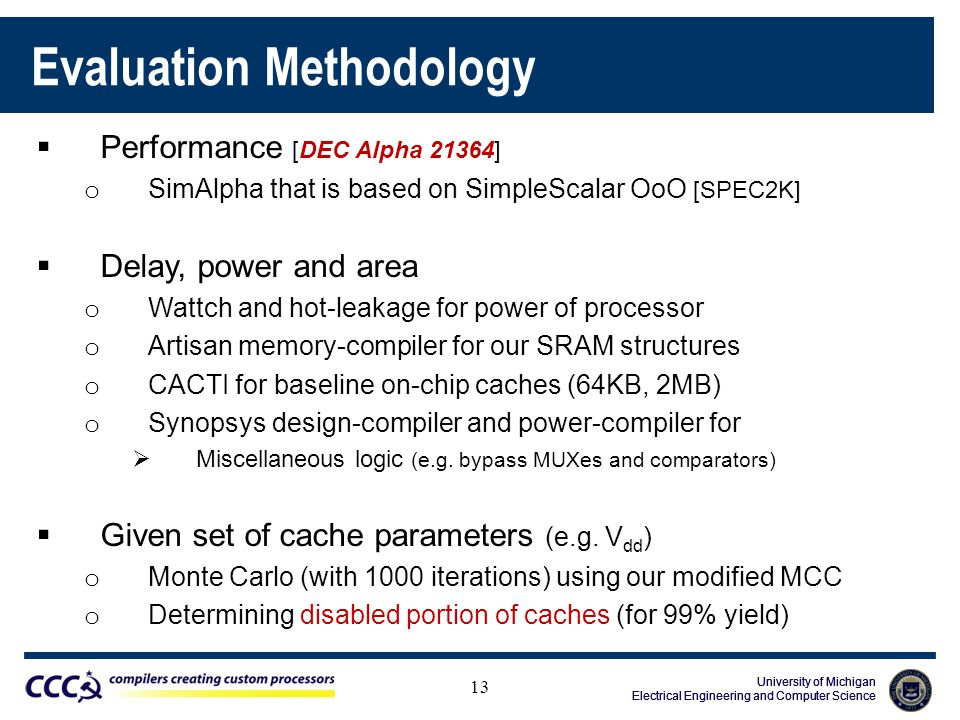 University of Michigan Electrical Engineering and Computer Science University of Michigan Electrical Engineering and Computer Science University of Michigan Electrical Engineering and Computer Science Evaluation Methodology  Performance [DEC Alpha 21364] o SimAlpha that is based on SimpleScalar OoO [SPEC2K]  Delay, power and area o Wattch and hot-leakage for power of processor o Artisan memory-compiler for our SRAM structures o CACTI for baseline on-chip caches (64KB, 2MB) o Synopsys design-compiler and power-compiler for  Miscellaneous logic (e.g.