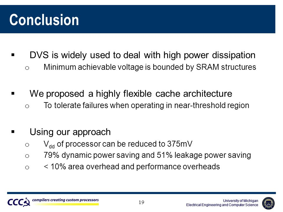 University of Michigan Electrical Engineering and Computer Science University of Michigan Electrical Engineering and Computer Science University of Michigan Electrical Engineering and Computer Science Conclusion  DVS is widely used to deal with high power dissipation o Minimum achievable voltage is bounded by SRAM structures  We proposed a highly flexible cache architecture o To tolerate failures when operating in near-threshold region  Using our approach o V dd of processor can be reduced to 375mV o 79% dynamic power saving and 51% leakage power saving o < 10% area overhead and performance overheads 19