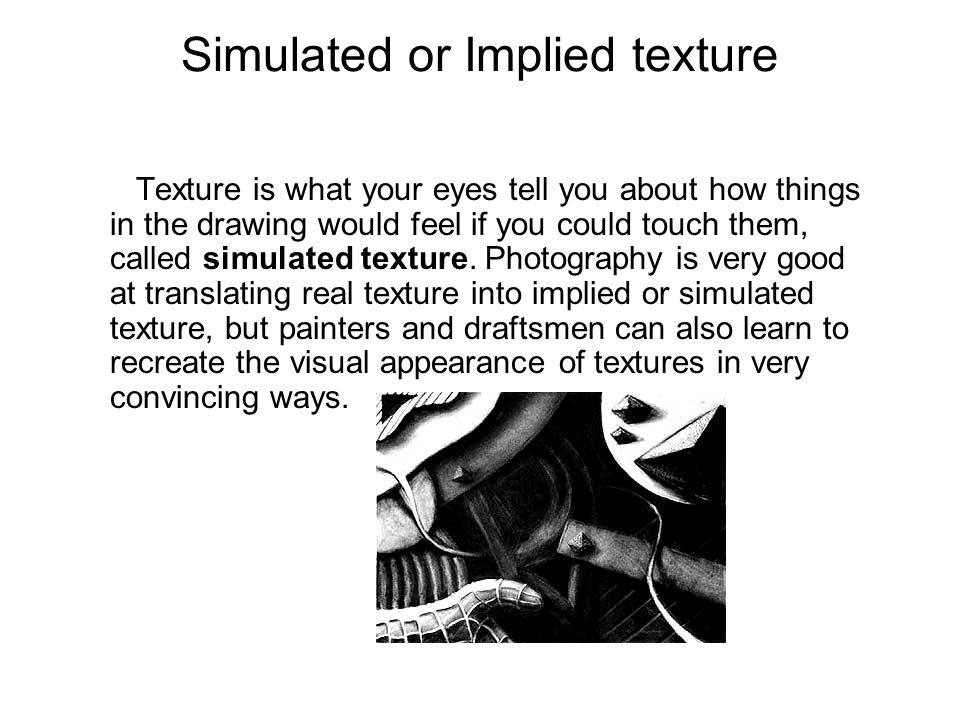 Simulated or Implied texture Texture is what your eyes tell you about how things in the drawing would feel if you could touch them, called simulated texture.