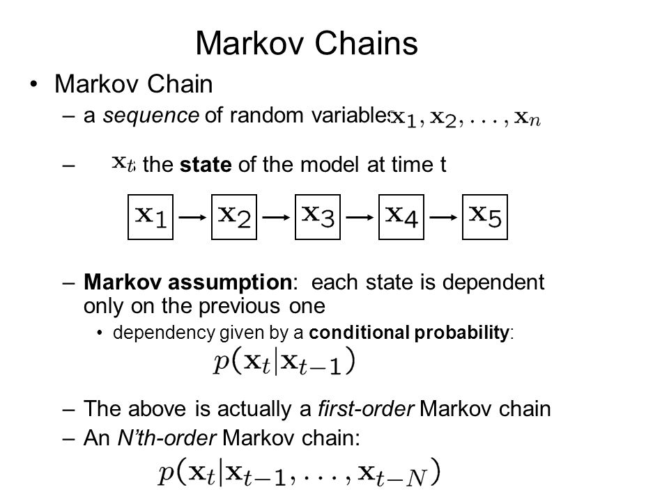 Markov Chains Markov Chain –a sequence of random variables – is the state of the model at time t –Markov assumption: each state is dependent only on the previous one dependency given by a conditional probability: –The above is actually a first-order Markov chain –An N'th-order Markov chain: