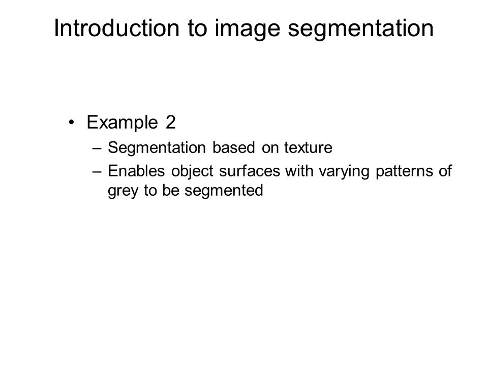 Introduction to image segmentation Example 2 –Segmentation based on texture –Enables object surfaces with varying patterns of grey to be segmented