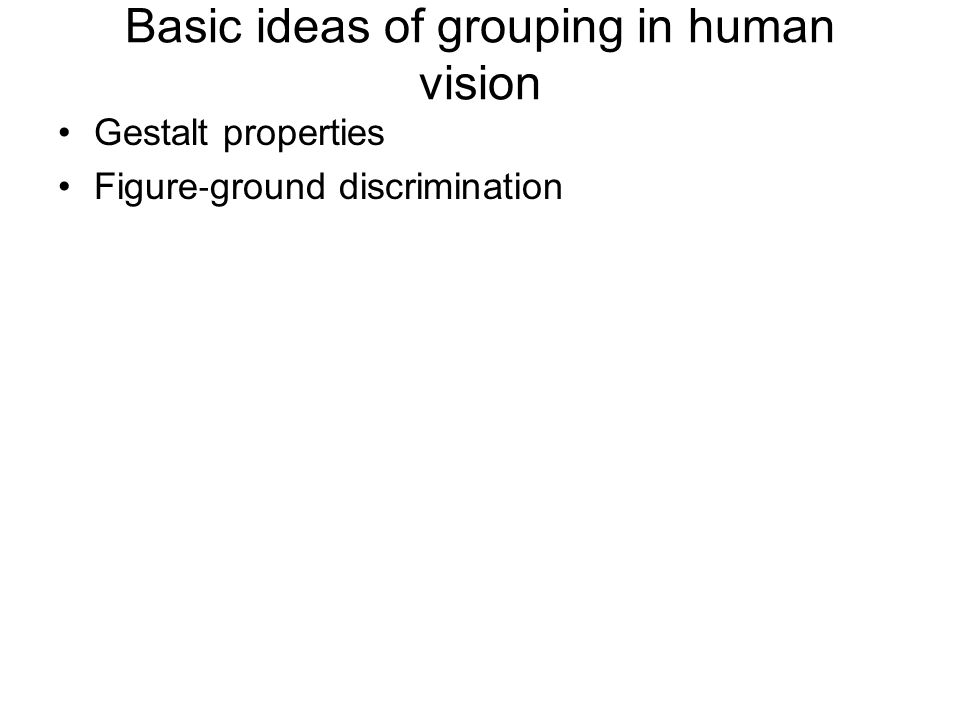 Basic ideas of grouping in human vision Gestalt properties Figure ‐ ground discrimination