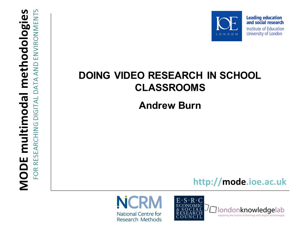 DOING VIDEO RESEARCH IN SCHOOL CLASSROOMS Andrew Burn MODE multimodal methodologies FOR RESEARCHING DIGITAL DATA AND ENVIRONMENTS http://mode.ioe.ac.uk