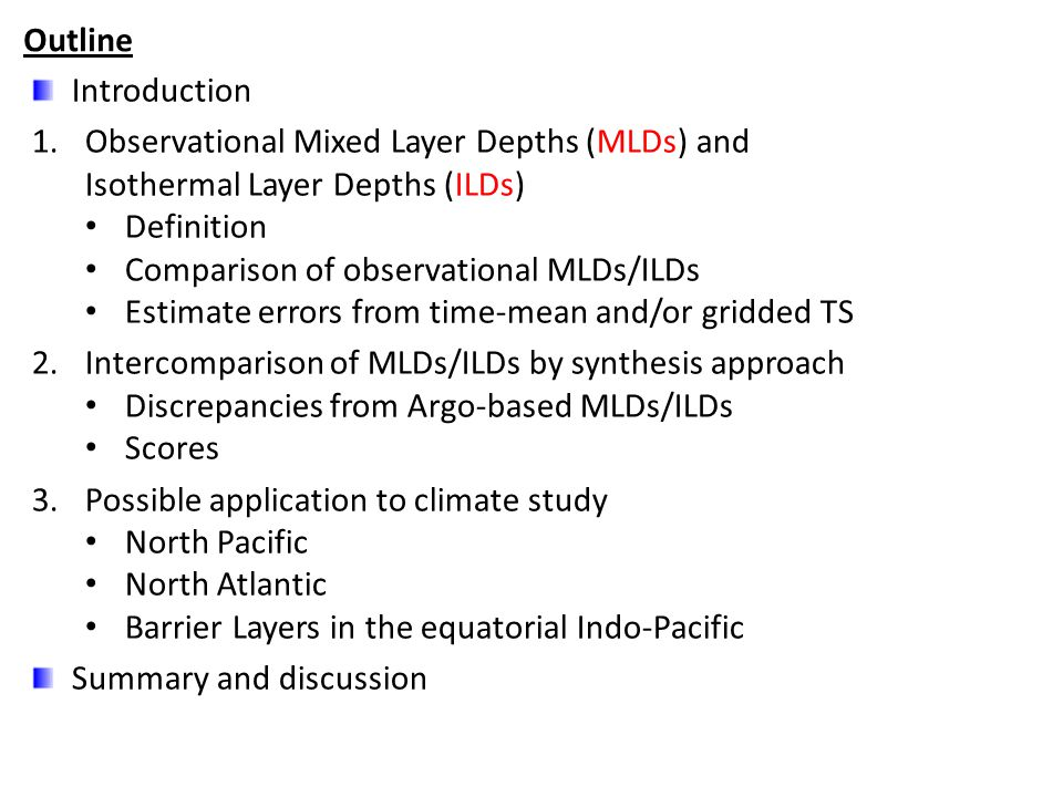 Introduction 1.Observational Mixed Layer Depths (MLDs) and Isothermal Layer Depths (ILDs) Definition Comparison of observational MLDs/ILDs Estimate errors from time-mean and/or gridded TS 2.Intercomparison of MLDs/ILDs by synthesis approach Discrepancies from Argo-based MLDs/ILDs Scores 3.Possible application to climate study North Pacific North Atlantic Barrier Layers in the equatorial Indo-Pacific Summary and discussion Outline