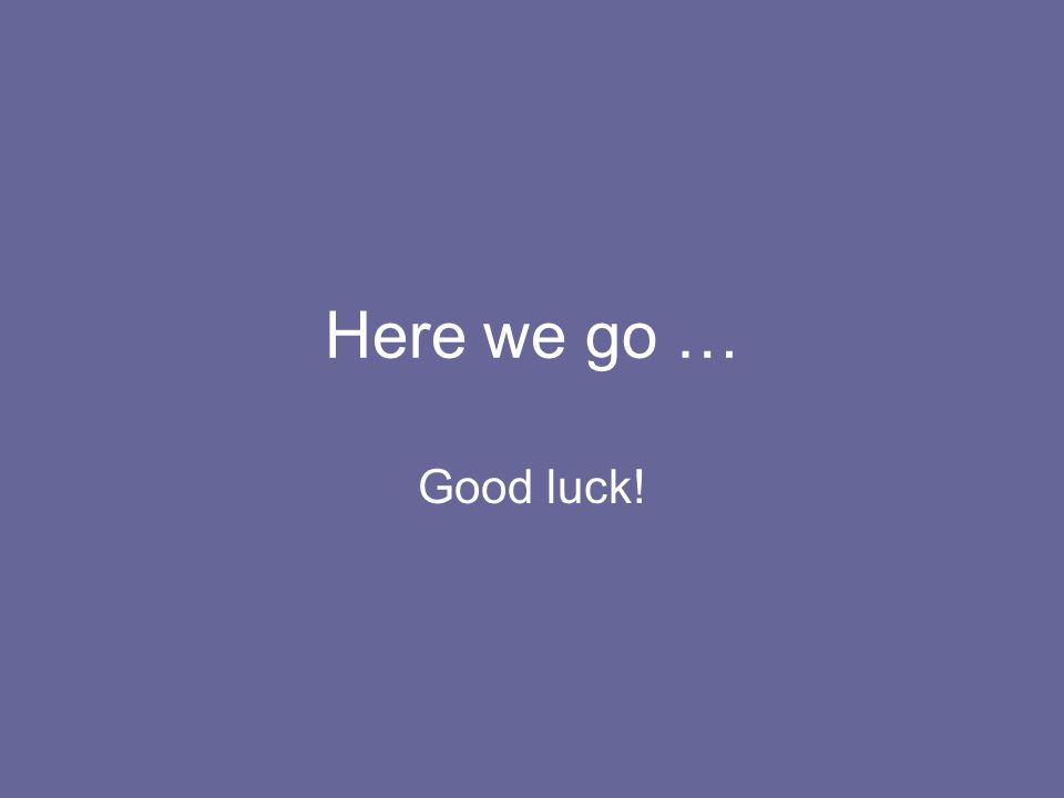 Here we go … Good luck!
