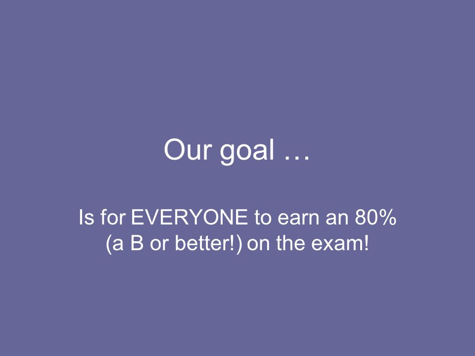 Our goal … Is for EVERYONE to earn an 80% (a B or better!) on the exam!