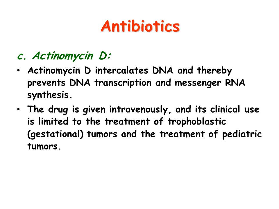 Antibiotics c. Actinomycin D: Actinomycin D intercalates DNA and thereby prevents DNA transcription and messenger RNA synthesis. The drug is given int