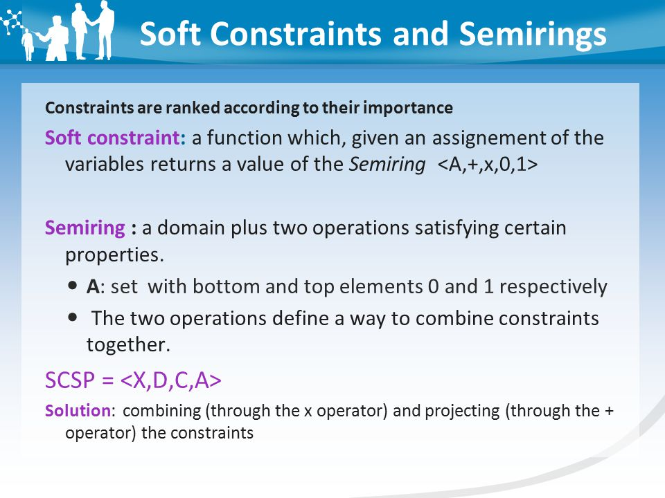 Soft Constraints and Semirings Constraints are ranked according to their importance Soft constraint: a function which, given an assignement of the variables returns a value of the Semiring Semiring : a domain plus two operations satisfying certain properties.