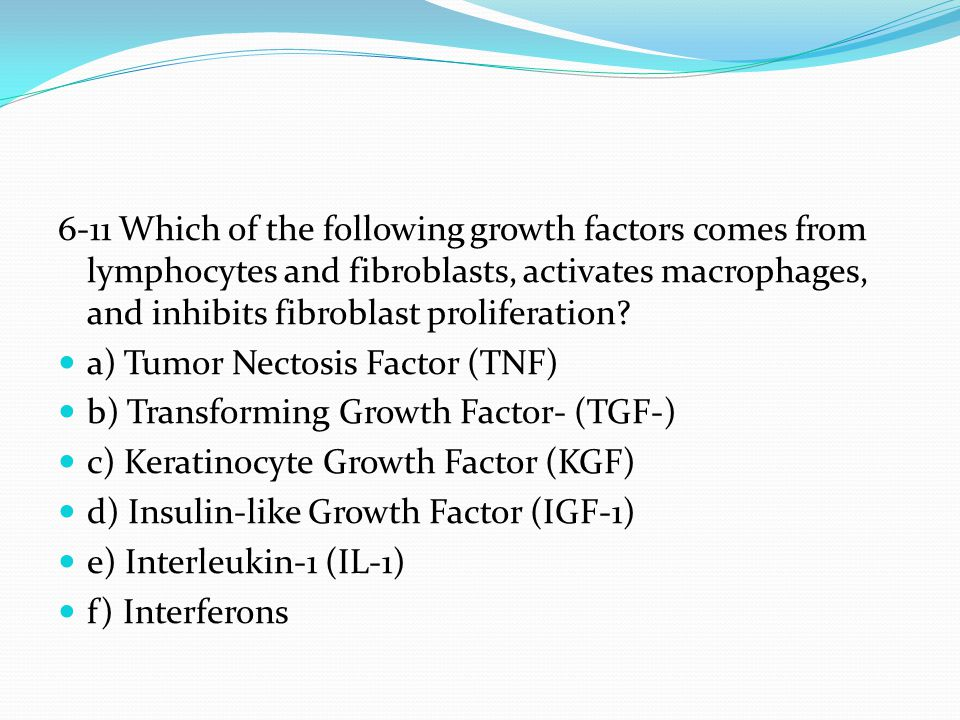 6-11 Which of the following growth factors comes from lymphocytes and fibroblasts, activates macrophages, and inhibits fibroblast proliferation? a) Tu