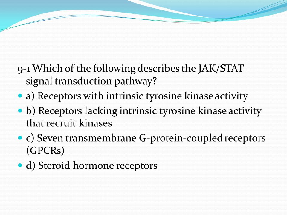 9-1 Which of the following describes the JAK/STAT signal transduction pathway? a) Receptors with intrinsic tyrosine kinase activity b) Receptors lacki