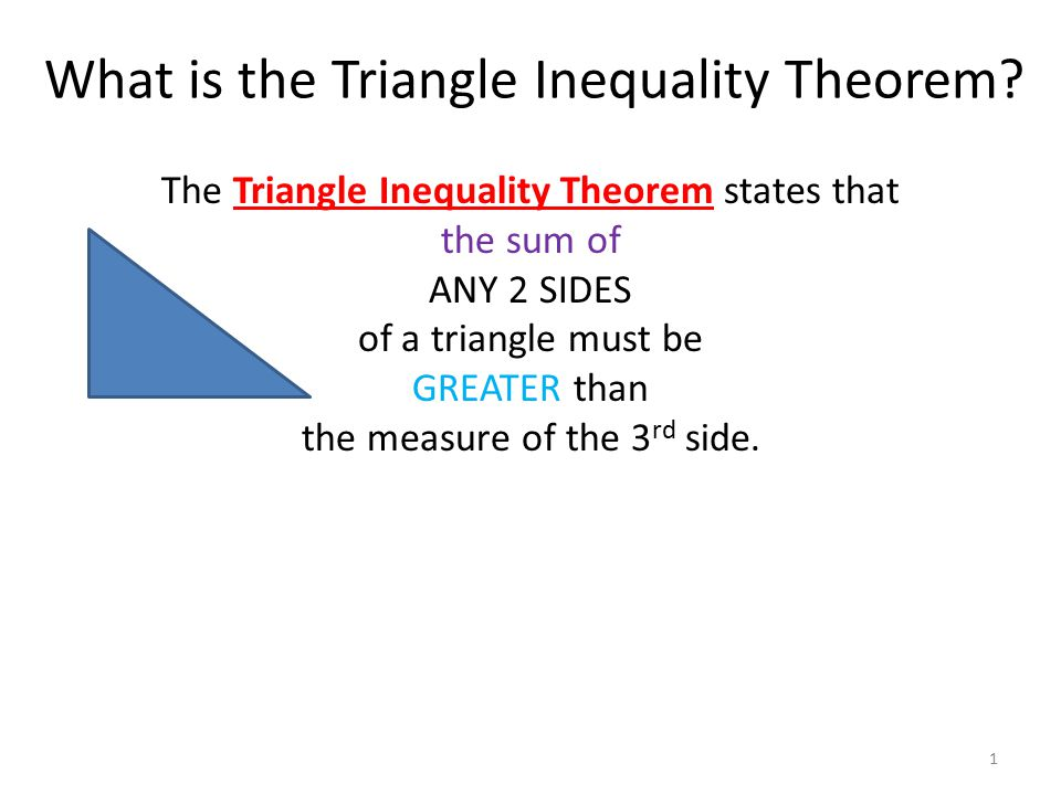 What is the Triangle Inequality Theorem? 1 The Triangle Inequality Theorem states that the sum of ANY 2 SIDES of a triangle must be GREATER than the m