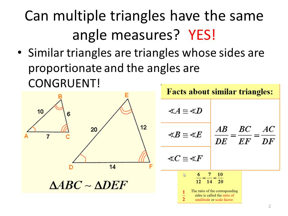 Can multiple triangles have the same angle measures? YES! Similar triangles are triangles whose sides are proportionate and the angles are CONGRUENT!