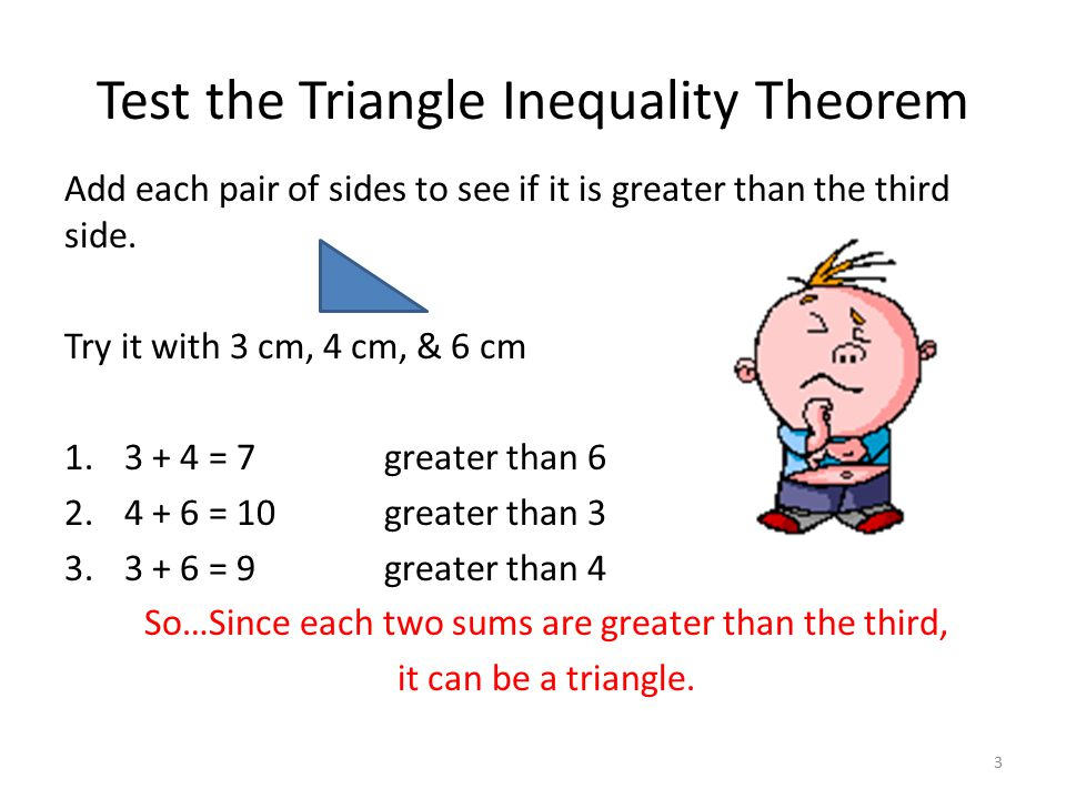 Test the Triangle Inequality Theorem Add each pair of sides to see if it is greater than the third side. Try it with 3 cm, 4 cm, & 6 cm 1.3 + 4 = 7gre