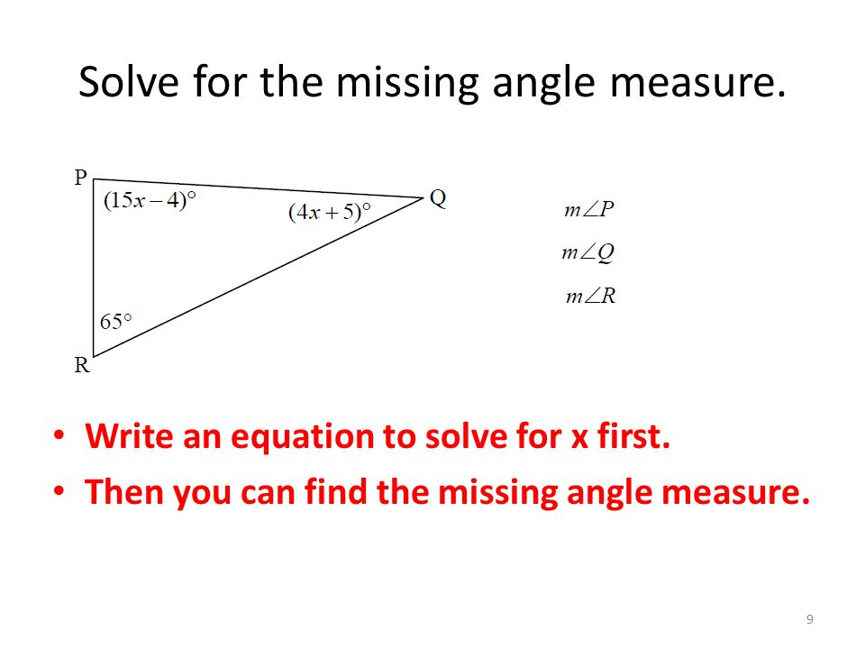 Solve for the missing angle measure. Write an equation to solve for x first. Then you can find the missing angle measure. 9