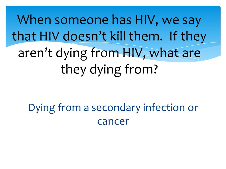Dying from a secondary infection or cancer When someone has HIV, we say that HIV doesn't kill them.