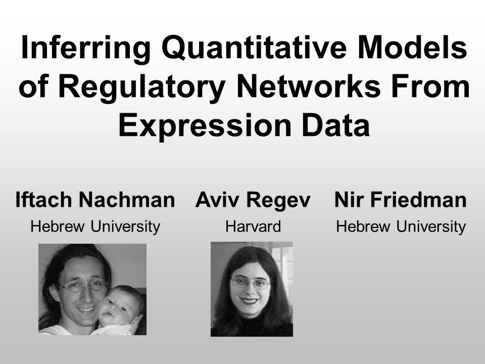 Inferring Quantitative Models of Regulatory Networks From Expression Data Iftach Nachman Hebrew University Aviv Regev Harvard Nir Friedman Hebrew University