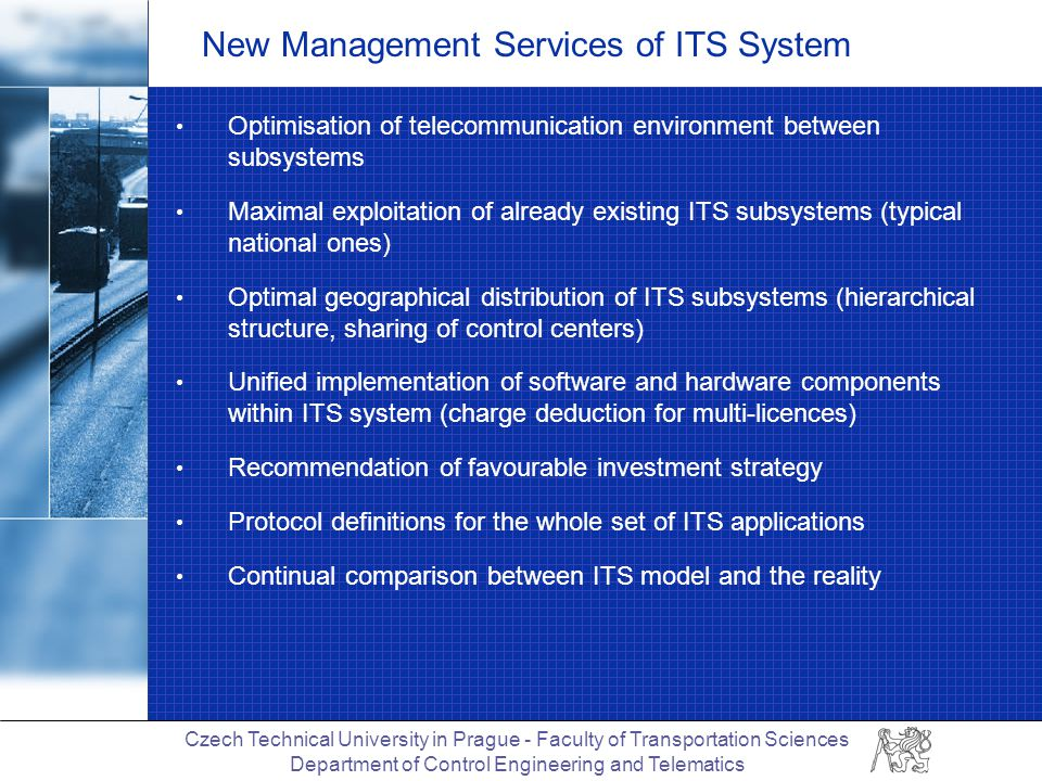 Czech Technical University in Prague - Faculty of Transportation Sciences Department of Control Engineering and Telematics New Management Services of ITS System Optimisation of telecommunication environment between subsystems Maximal exploitation of already existing ITS subsystems (typical national ones) Optimal geographical distribution of ITS subsystems (hierarchical structure, sharing of control centers) Unified implementation of software and hardware components within ITS system (charge deduction for multi-licences) Recommendation of favourable investment strategy Protocol definitions for the whole set of ITS applications Continual comparison between ITS model and the reality