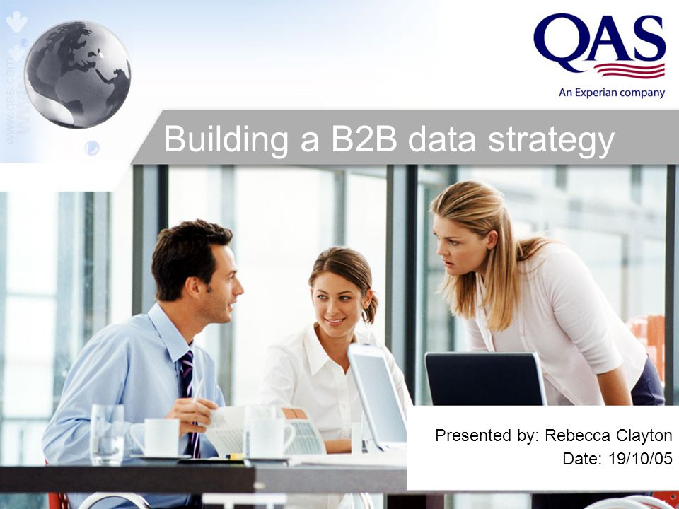 Presented by: Rebecca Clayton Date: 19/10/05 Building a B2B data strategy