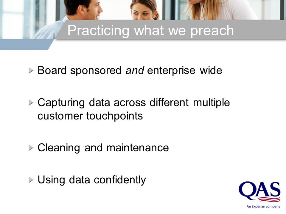 Practicing what we preach Board sponsored and enterprise wide Capturing data across different multiple customer touchpoints Cleaning and maintenance Using data confidently