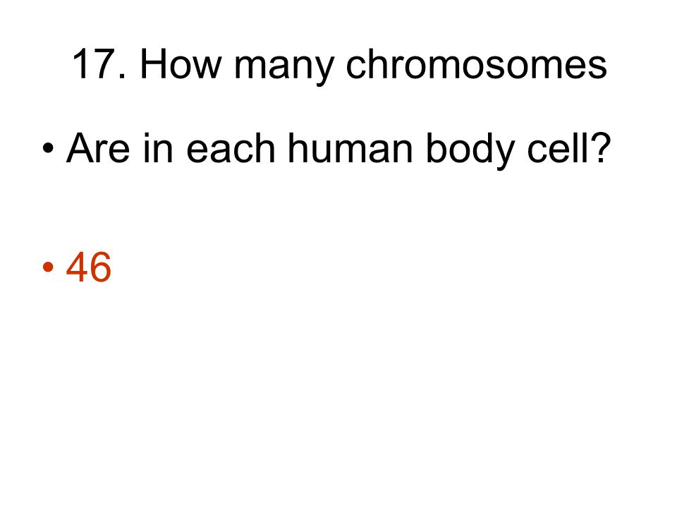 17. How many chromosomes Are in each human body cell? 46