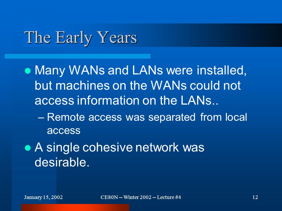 January 15, 2002CE80N -- Winter 2002 -- Lecture #413 The Early Years US Department of Defense had a similar scenario – lots of autonomous networks that could not interoperate The DoD funded network research in the early '70s through (D)ARPA creating various network technologies, including a research WAN called ARPANET.