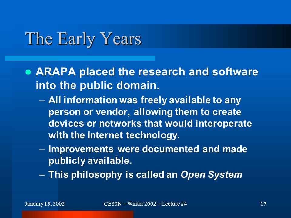 January 15, 2002CE80N -- Winter 2002 -- Lecture #418 The Early Years Internet documentation –On-line and accessible from the Internet –Reports for improvements to the Internet were initially a two step process Request for comments (RFC) went out first Internet Engineering Note came out with the comments as the final report.