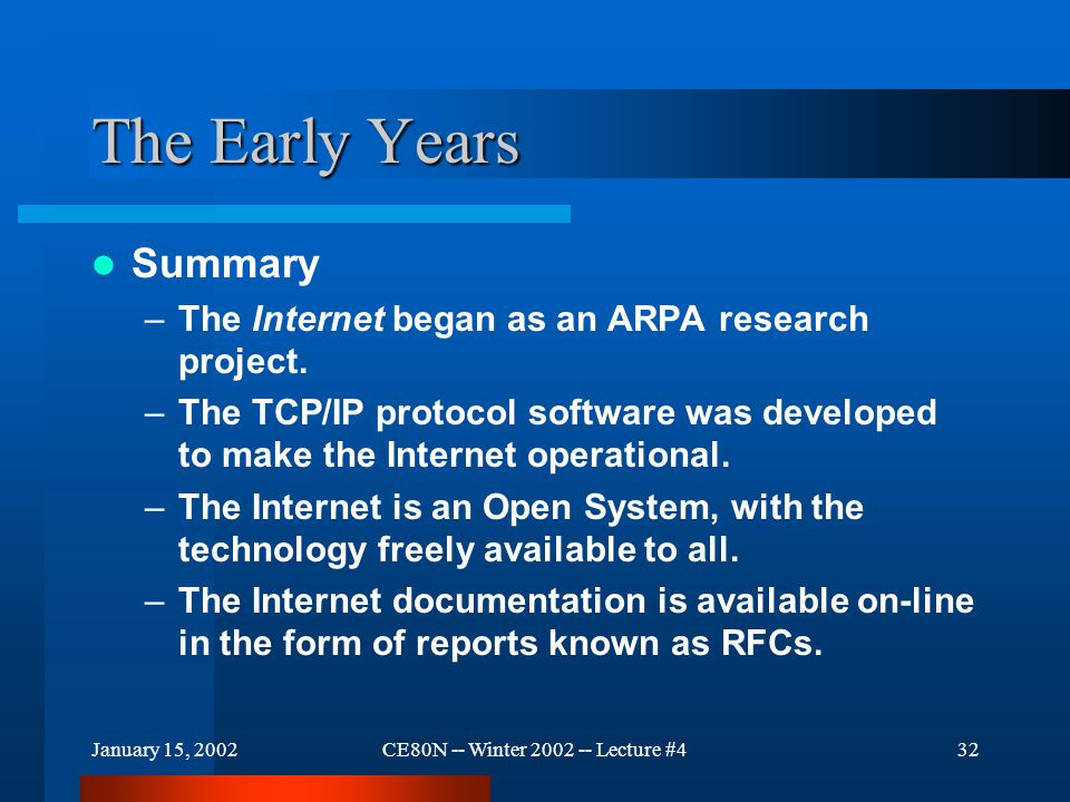 January 15, 2002CE80N -- Winter 2002 -- Lecture #433 The Early Years Summary (continued) –BSD UNIX distributed TCP/IP suite freely to universities in the early 80s –1982 US Military adopted TCP/IP as primary communication standard –Exponential growth from its inception –IAB formed to coordinate development –IETF - major technical development body Working groups