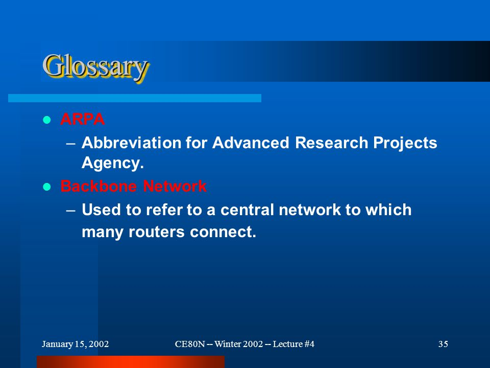 January 15, 2002CE80N -- Winter 2002 -- Lecture #436 GlossaryGlossary Internet –The collection of networks and routers that use the TCP/IP protocol suite and function as a single, large network.
