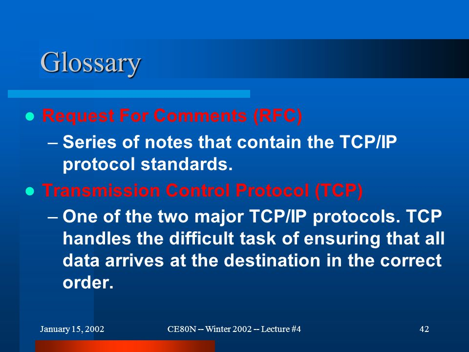 January 15, 2002CE80N -- Winter 2002 -- Lecture #442 Glossary Request For Comments (RFC) –Series of notes that contain the TCP/IP protocol standards.