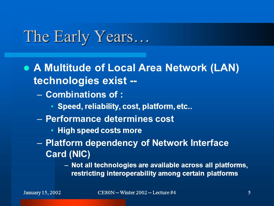 January 15, 2002CE80N -- Winter 2002 -- Lecture #45 The Early Years… A Multitude of Local Area Network (LAN) technologies exist -- –Combinations of : Speed, reliability, cost, platform, etc..
