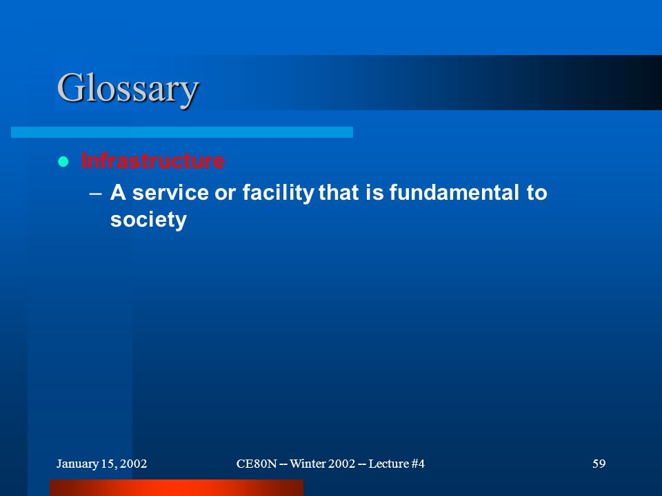 January 15, 2002CE80N -- Winter 2002 -- Lecture #459 Glossary Infrastructure –A service or facility that is fundamental to society