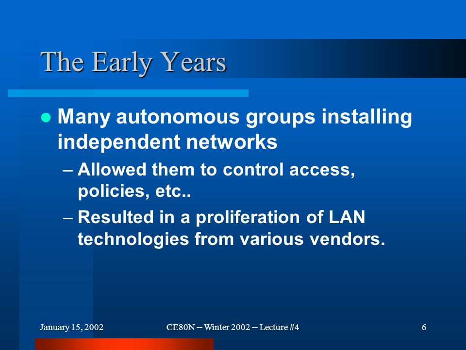January 15, 2002CE80N -- Winter 2002 -- Lecture #46 The Early Years Many autonomous groups installing independent networks –Allowed them to control access, policies, etc..