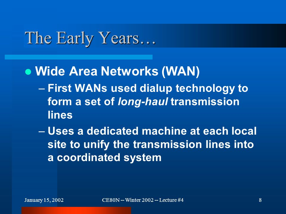 January 15, 2002CE80N -- Winter 2002 -- Lecture #48 The Early Years… Wide Area Networks (WAN) –First WANs used dialup technology to form a set of long-haul transmission lines –Uses a dedicated machine at each local site to unify the transmission lines into a coordinated system