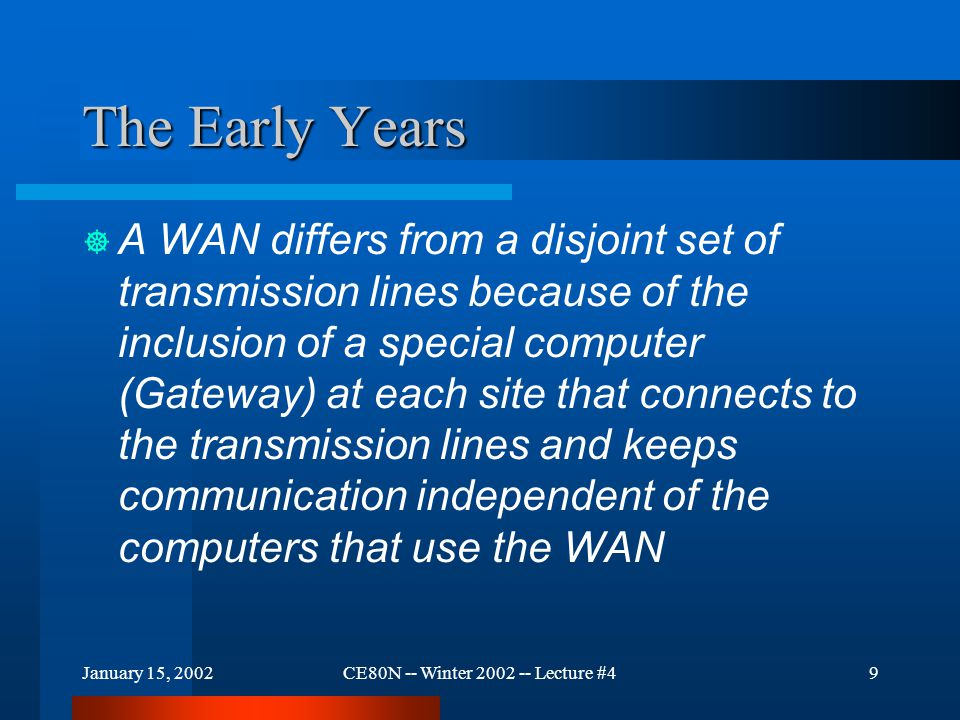 January 15, 2002CE80N -- Winter 2002 -- Lecture #49 The Early Years  A WAN differs from a disjoint set of transmission lines because of the inclusion of a special computer (Gateway) at each site that connects to the transmission lines and keeps communication independent of the computers that use the WAN