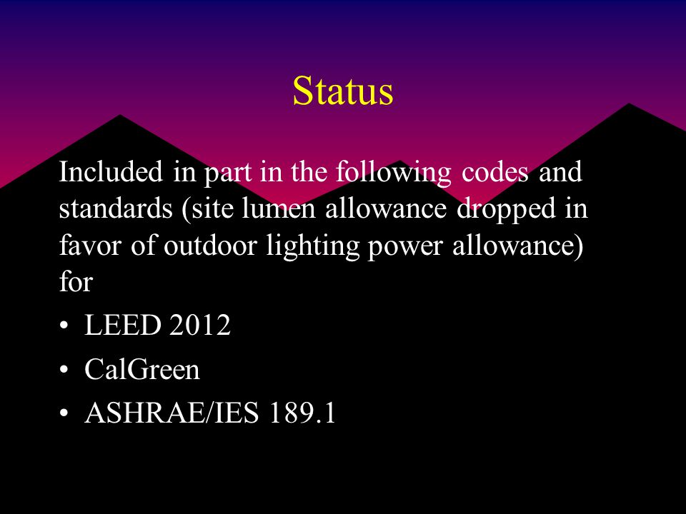 Status Included in part in the following codes and standards (site lumen allowance dropped in favor of outdoor lighting power allowance) for LEED 2012 CalGreen ASHRAE/IES 189.1