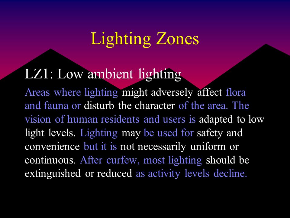Lighting Zones LZ1: Low ambient lighting Areas where lighting might adversely affect flora and fauna or disturb the character of the area.
